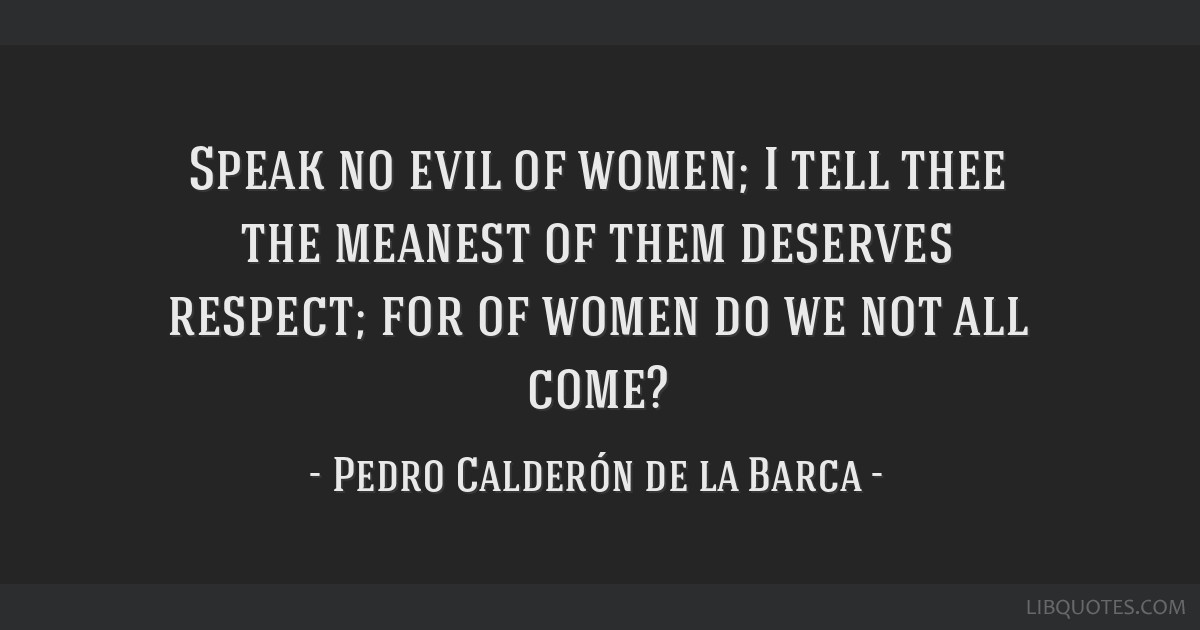 Speak no evil of women; I tell thee the meanest of them deserves respect; for of women do we not all come?