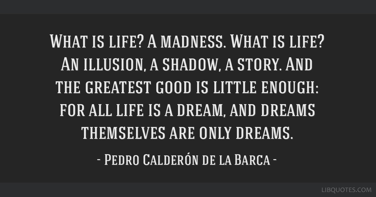 What is life? A madness. What is life? An illusion, a shadow, a story. And the greatest good is little enough: for all life is a dream, and dreams...