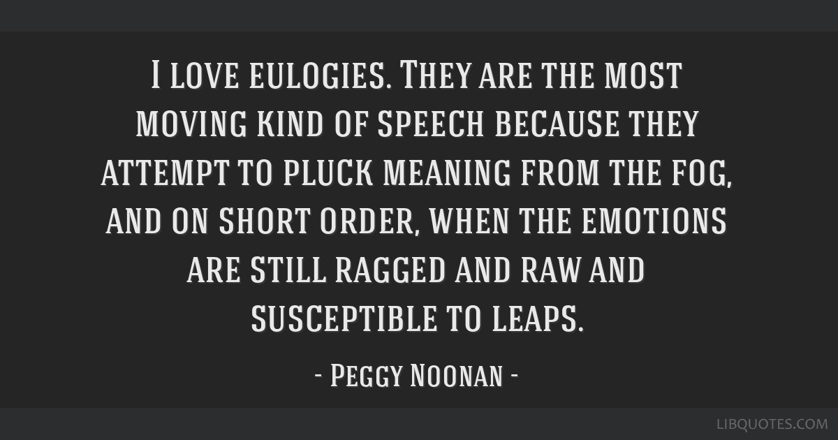 I love eulogies. They are the most moving kind of speech because they attempt to pluck meaning from the fog, and on short order, when the emotions...