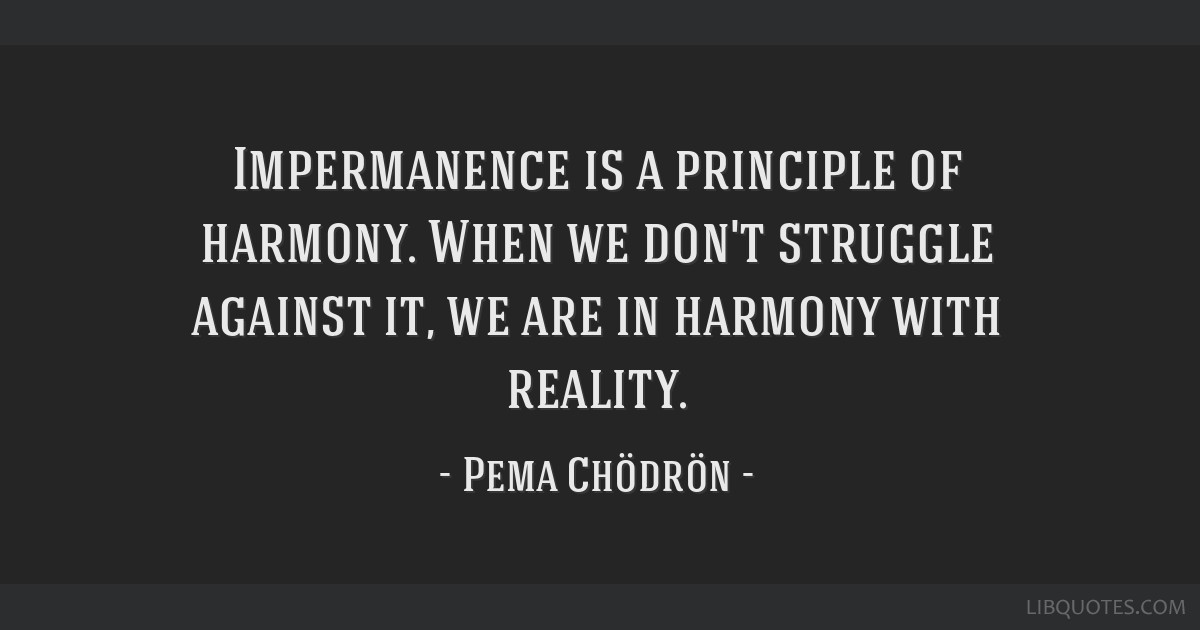 Impermanence Is A Principle Of Harmony When We Dont Struggle
