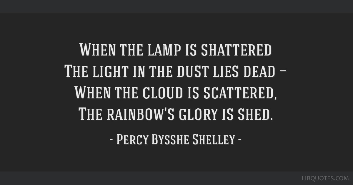 When the lamp is shattered The light in the dust lies dead — When the cloud is scattered, The rainbow's glory is shed.