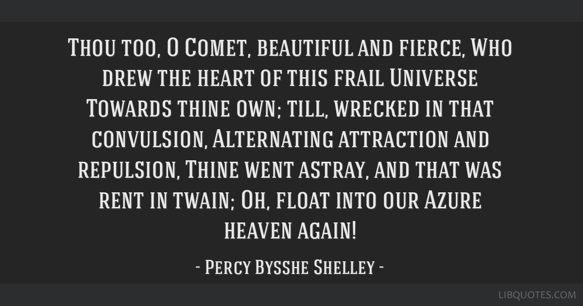 Thou too, O Comet, beautiful and fierce, Who drew the heart of this frail Universe Towards thine own; till, wrecked in that convulsion, Alternating...