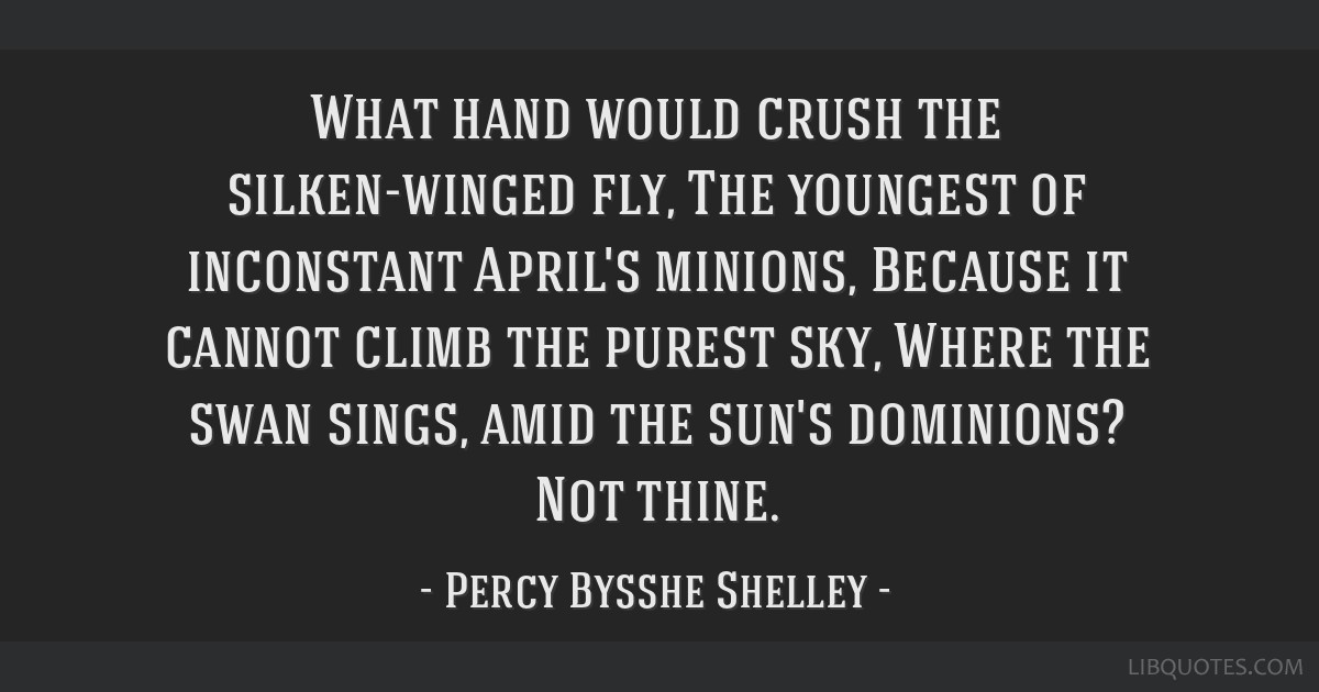 What hand would crush the silken-winged fly, The youngest of inconstant April's minions, Because it cannot climb the purest sky, Where the swan...