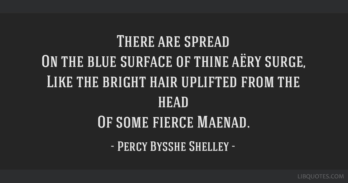 There are spread On the blue surface of thine aëry surge, Like the bright hair uplifted from the head Of some fierce Maenad.