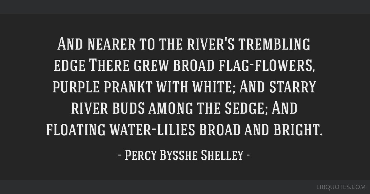 And nearer to the river's trembling edge There grew broad flag-flowers, purple prankt with white; And starry river buds among the sedge; And floating ...