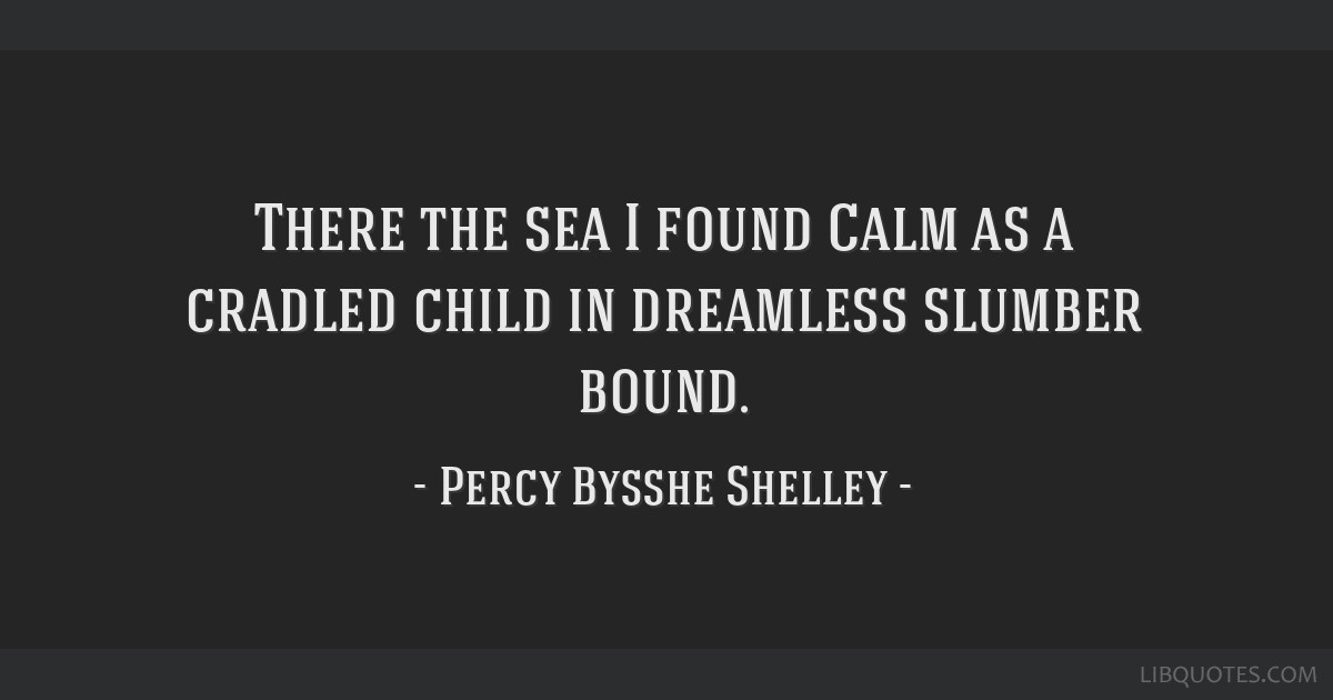 There the sea I found Calm as a cradled child in dreamless slumber bound.