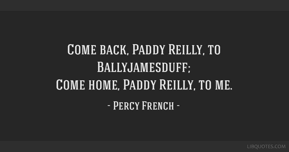 Come back, Paddy Reilly, to Ballyjamesduff; Come home, Paddy Reilly, to me.