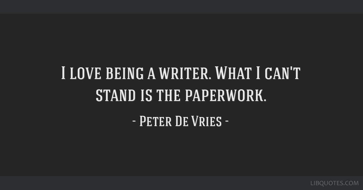 I love being a writer. What I can't stand is the paperwork.