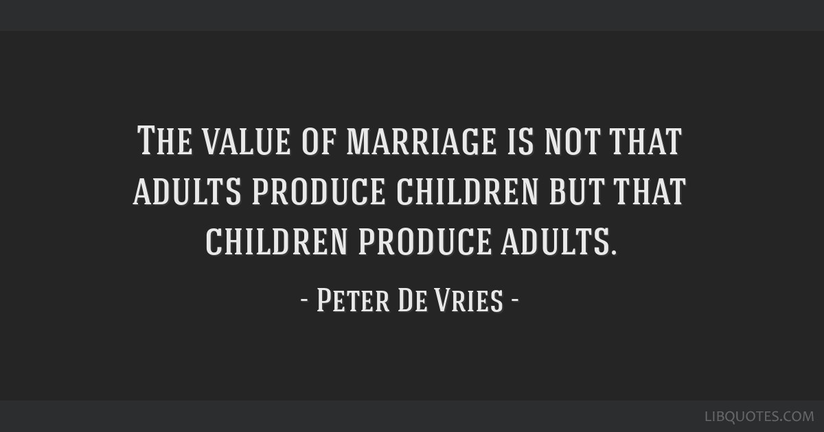 The value of marriage is not that adults produce children but that children produce adults.