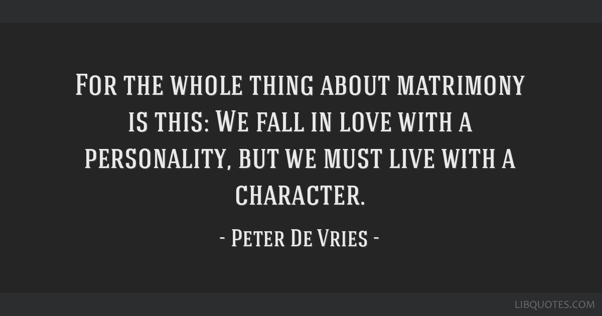 For the whole thing about matrimony is this: We fall in love with a personality, but we must live with a character.