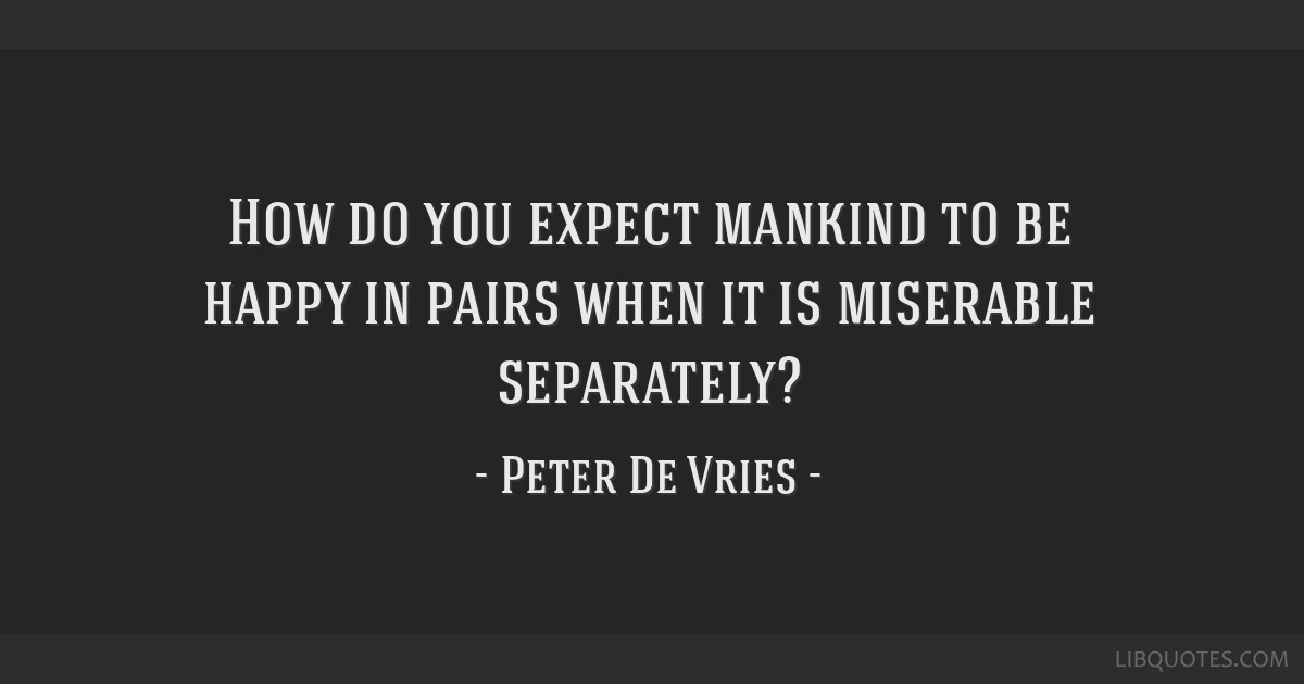 How do you expect mankind to be happy in pairs when it is miserable separately?