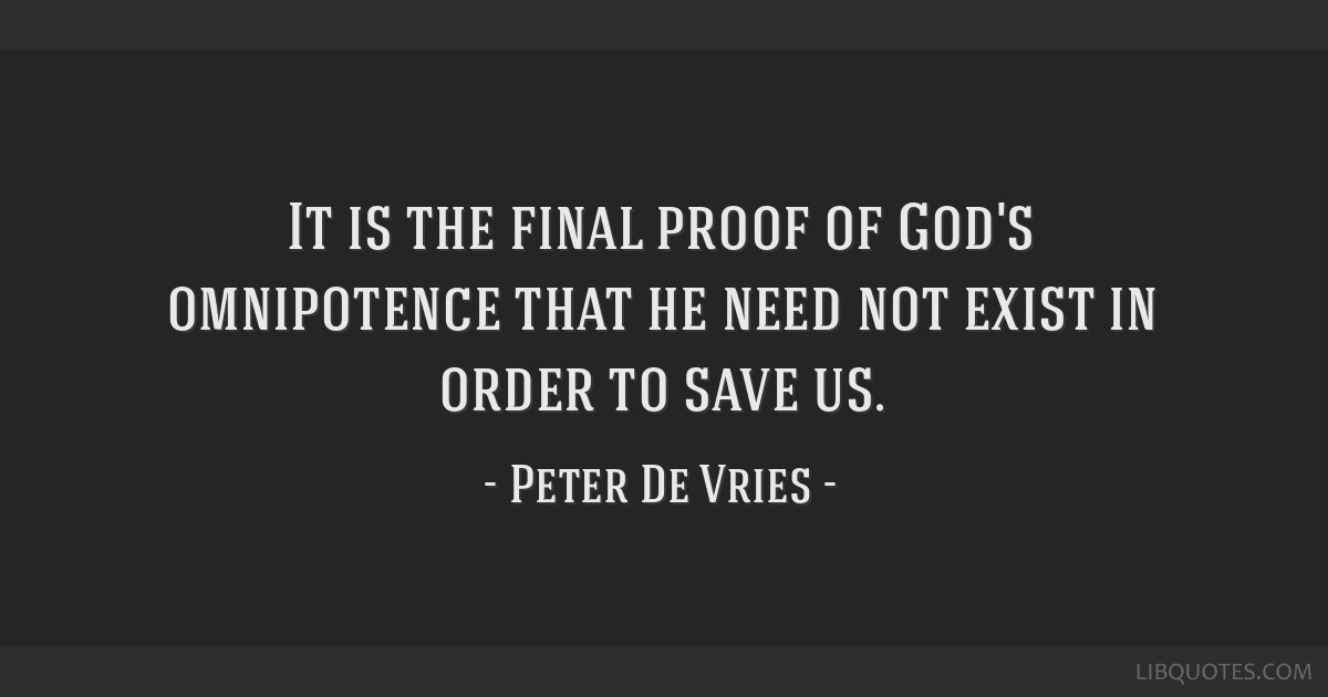 It is the final proof of God's omnipotence that he need not exist in order to save us.