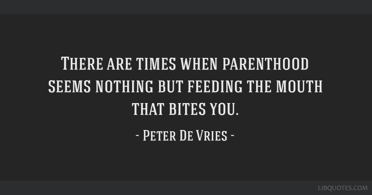 There are times when parenthood seems nothing but feeding the mouth that bites you.