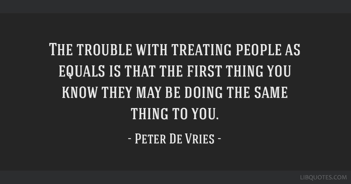 The trouble with treating people as equals is that the first thing you know they may be doing the same thing to you.