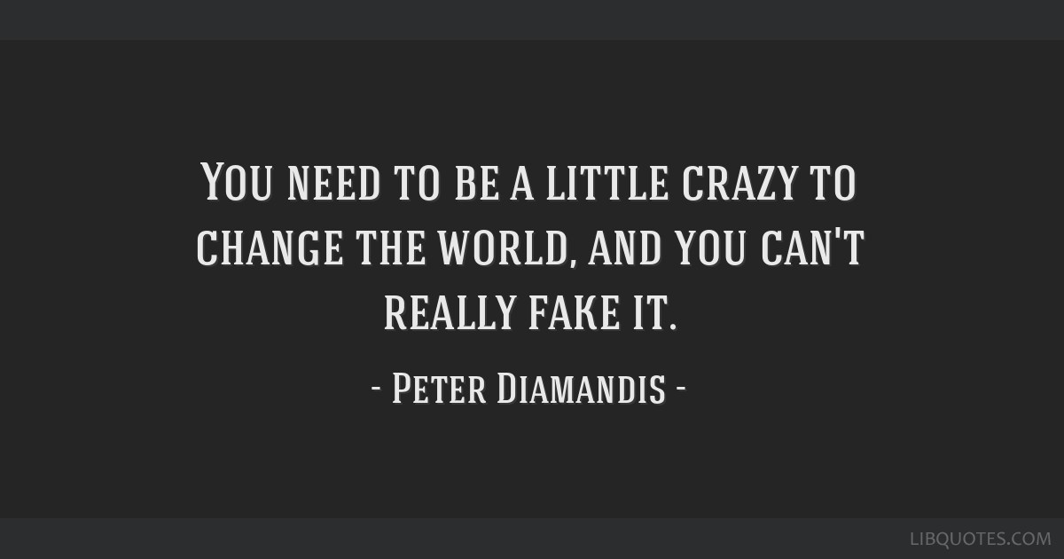 You need to be a little crazy to change the world, and you can't really fake it.