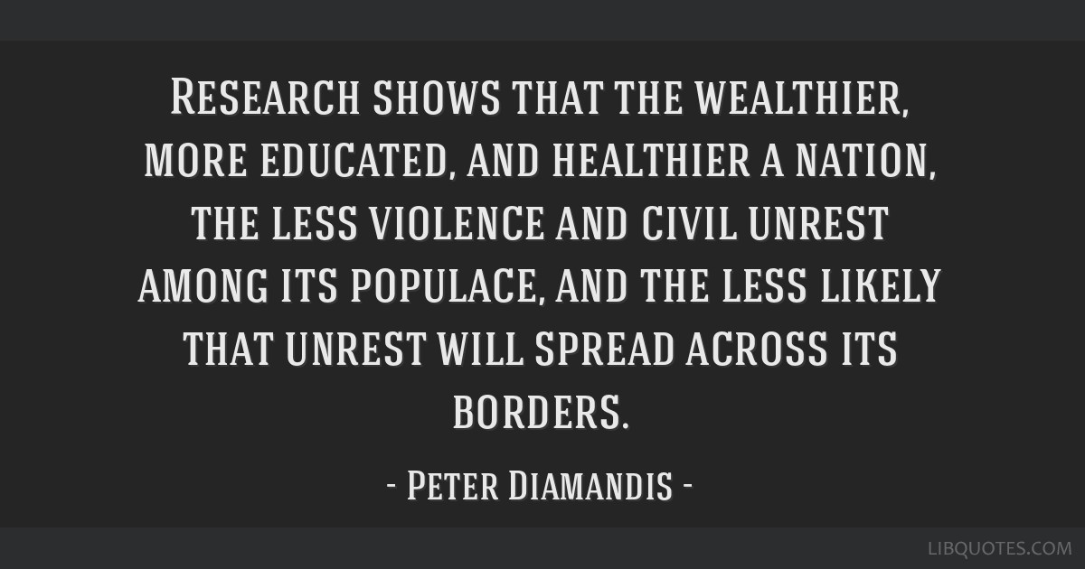 Research shows that the wealthier, more educated, and healthier a nation, the less violence and civil unrest among its populace, and the less likely...