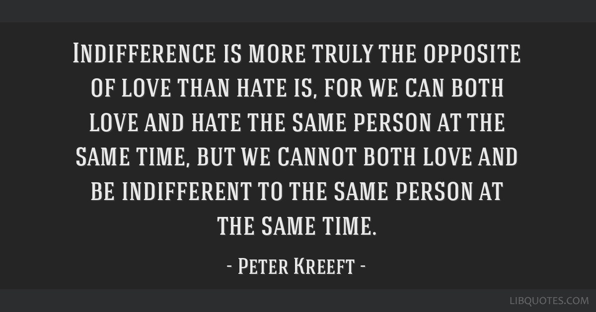 Indifference Is More Truly The Opposite Of Love Than Hate Is For We