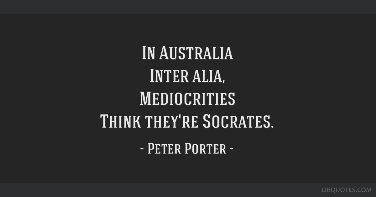 In Australia Inter alia, Mediocrities Think they're Socrates.