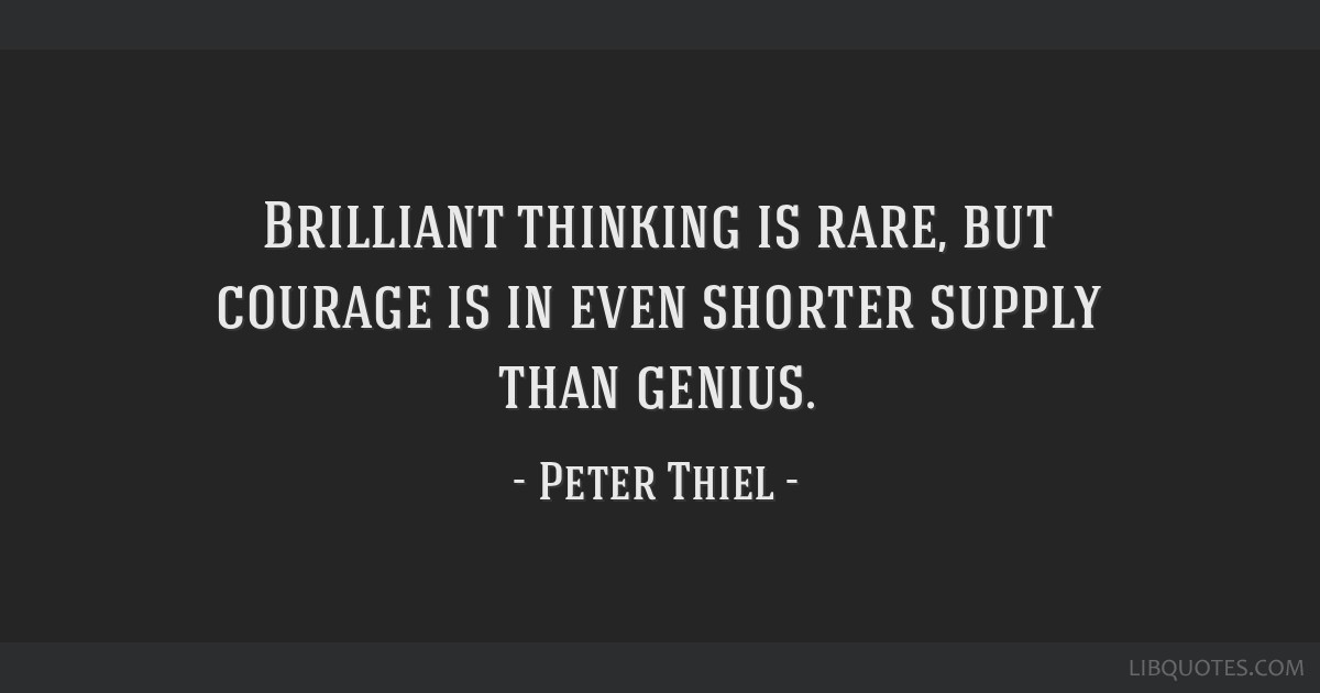 Brilliant thinking is rare, but courage is in even shorter supply than genius.