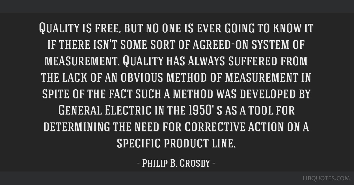 Quality is free, but no one is ever going to know it if there isn't some sort of agreed-on system of measurement. Quality has always suffered from...