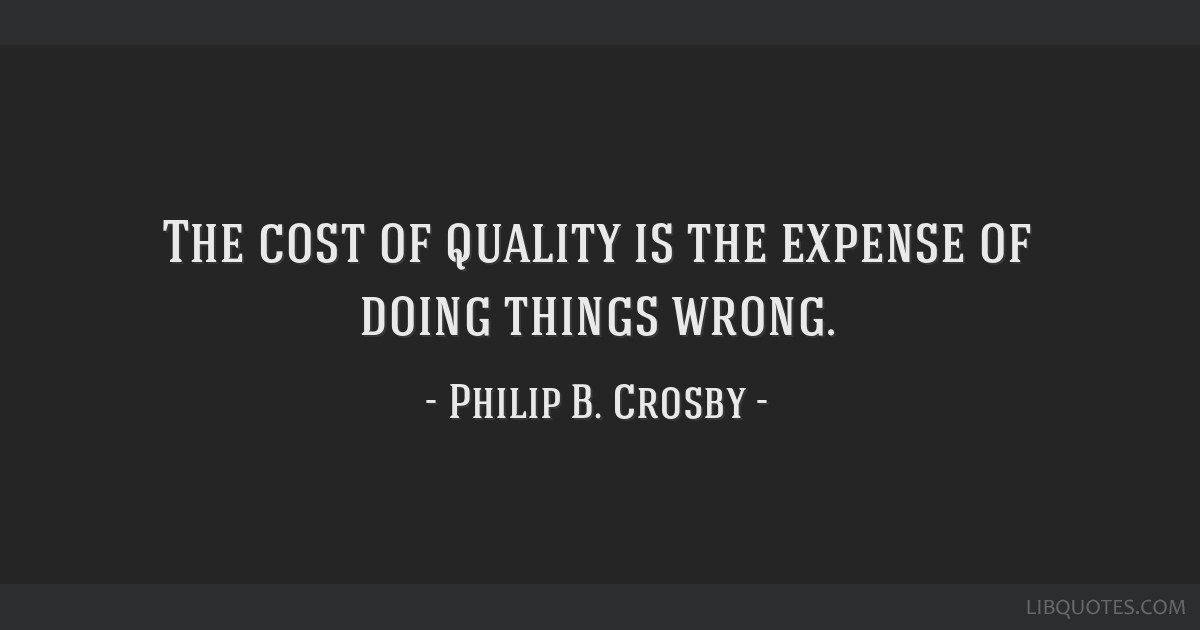 The cost of quality is the expense of doing things wrong.
