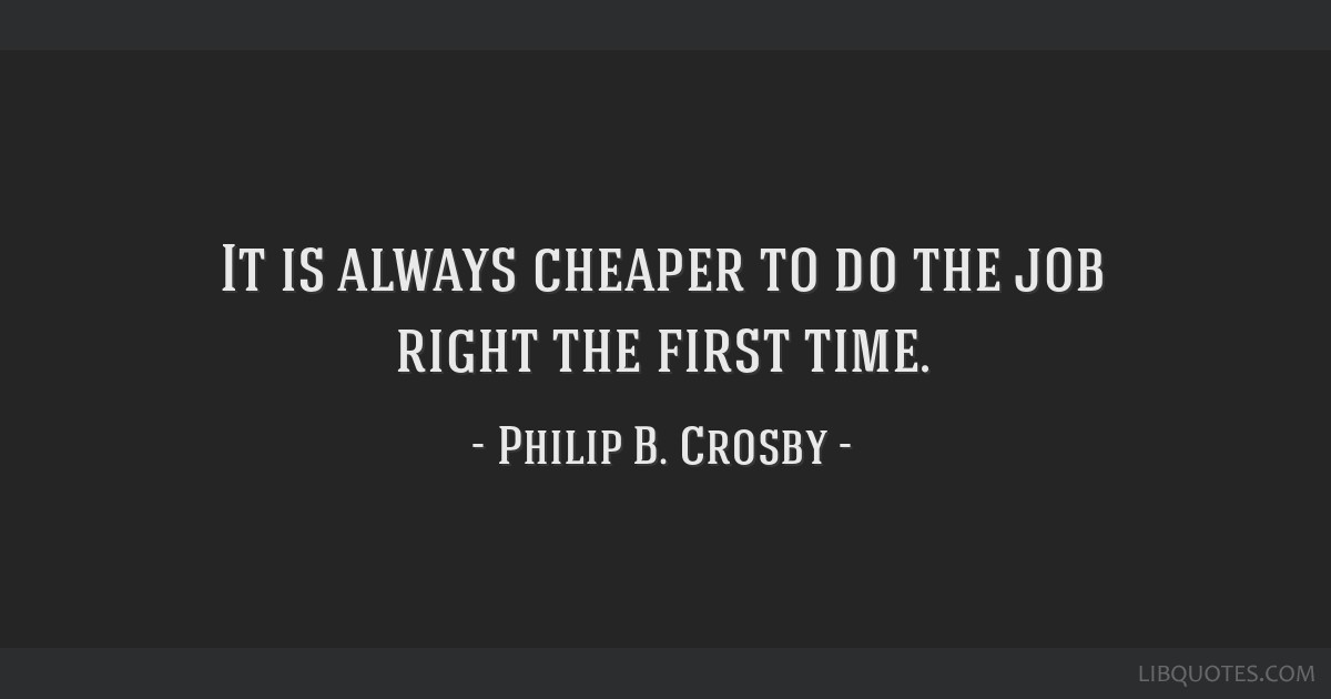 It is always cheaper to do the job right the first time.