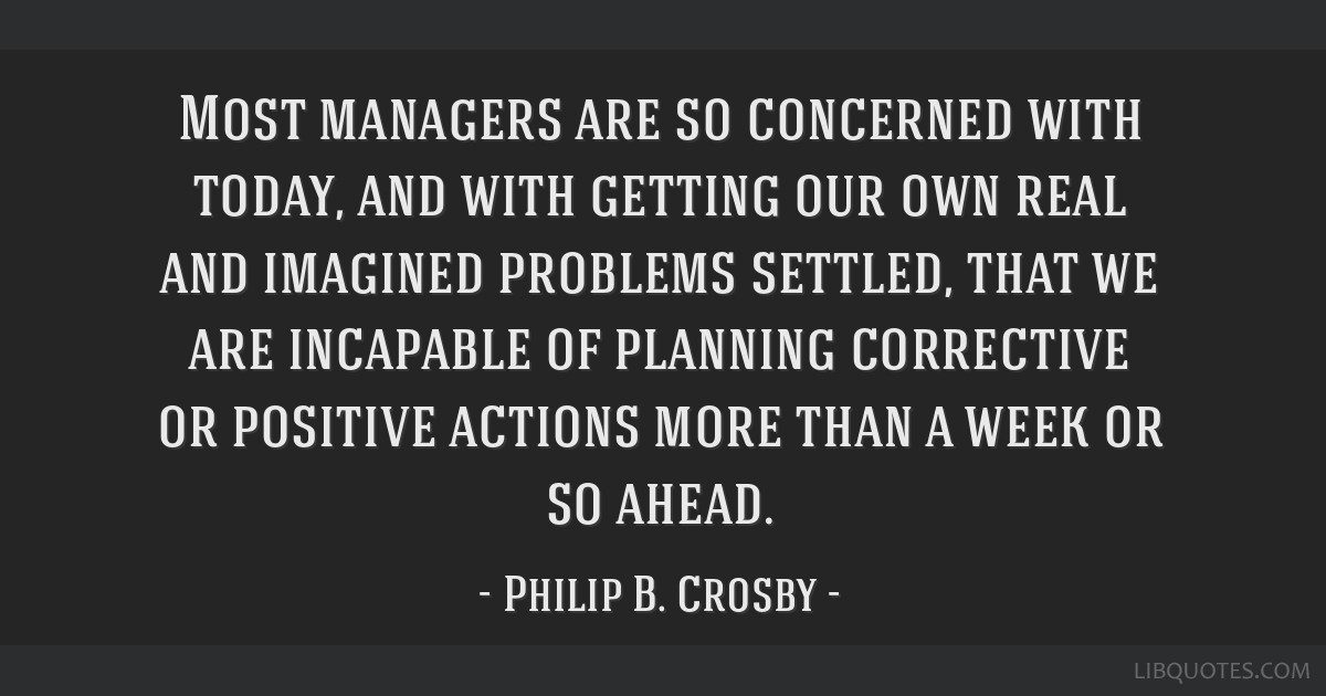 Most managers are so concerned with today, and with getting our own real and imagined problems settled, that we are incapable of planning corrective...