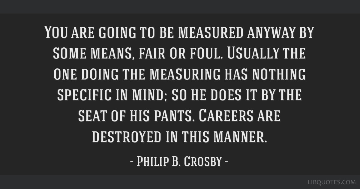 You are going to be measured anyway by some means, fair or foul. Usually the one doing the measuring has nothing specific in mind; so he does it by...