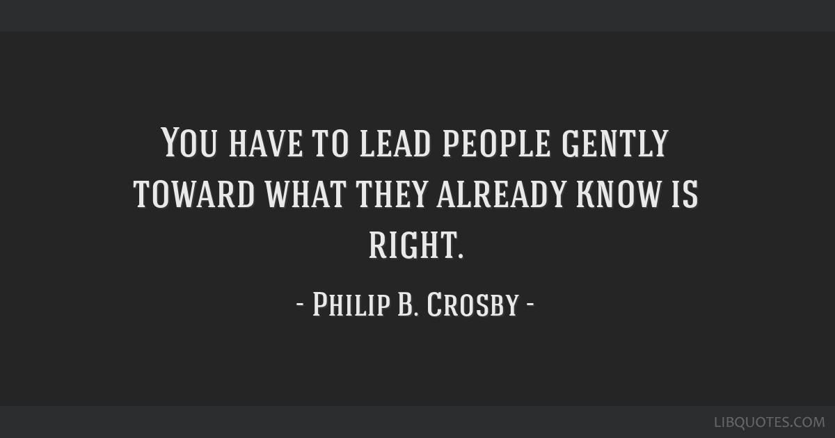 You have to lead people gently toward what they already know is right.