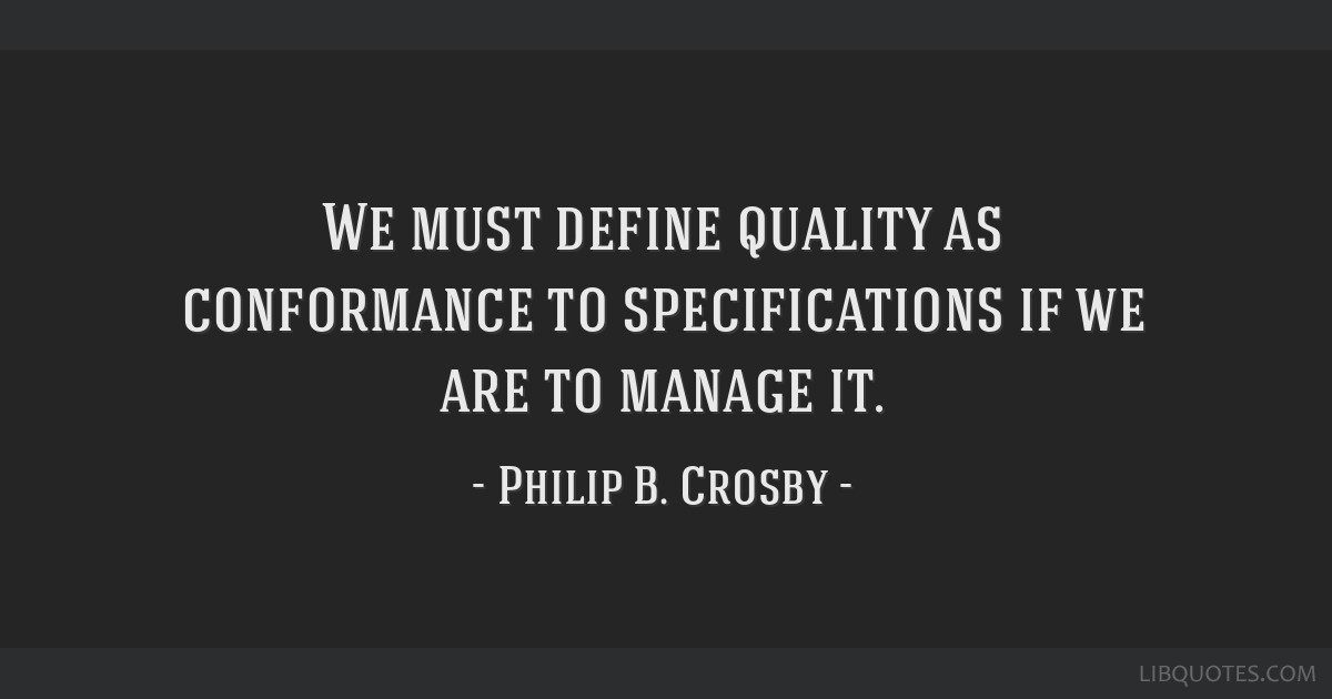 We must define quality as conformance to specifications if we are to manage it.