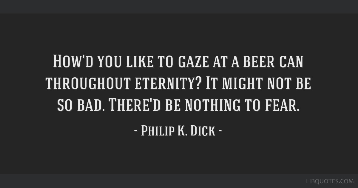 How'd you like to gaze at a beer can throughout eternity? It might