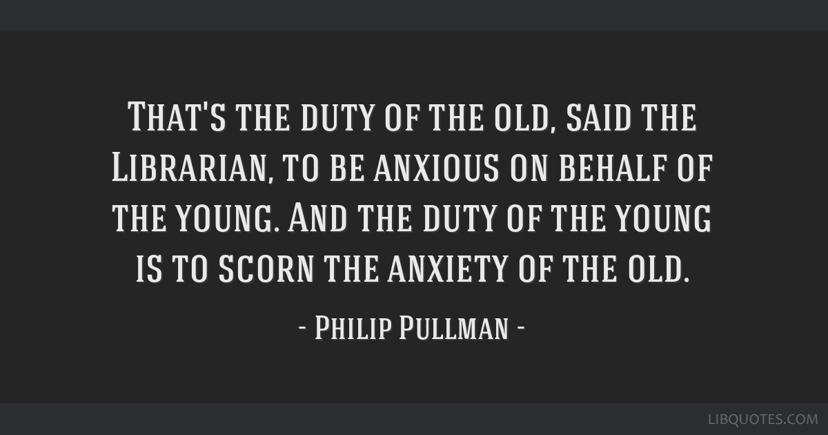 That's the duty of the old, said the Librarian, to be anxious on behalf of the young. And the duty of the young is to scorn the anxiety of the old.