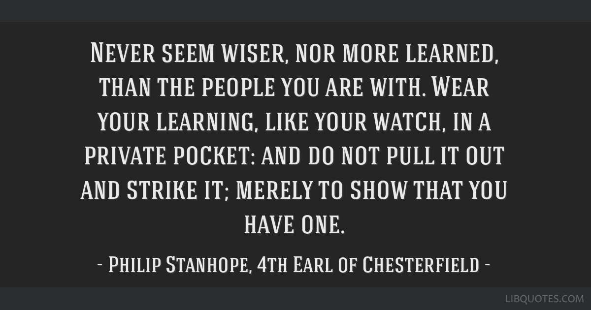 Never seem wiser, nor more learned, than the people you are with. Wear your learning, like your watch, in a private pocket: and do not pull it out...