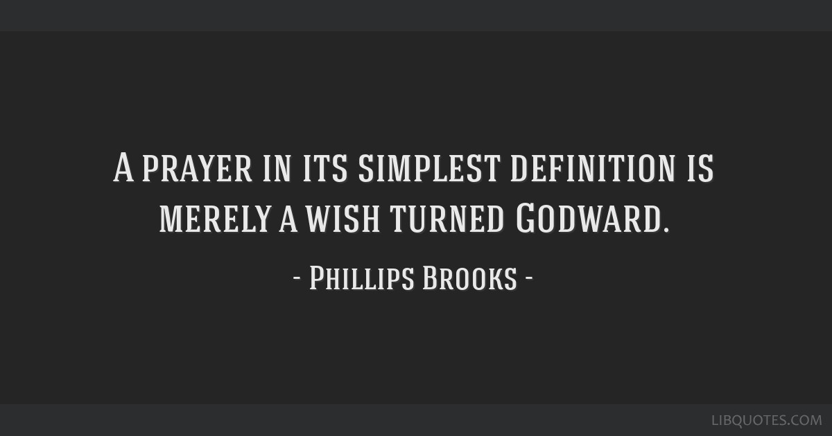 A prayer in its simplest definition is merely a wish turned Godward.