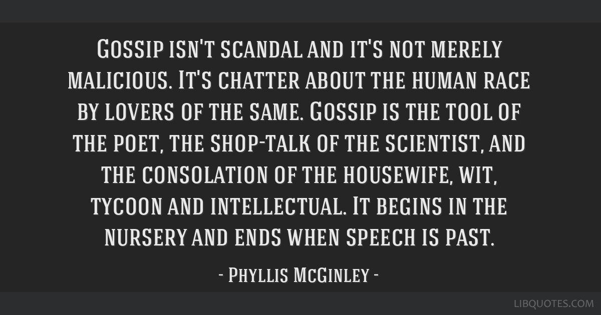 Gossip isn't scandal and it's not merely malicious. It's chatter about the human race by lovers of the same. Gossip is the tool of the poet, the...
