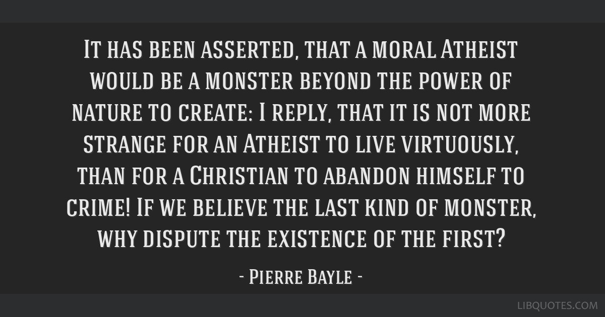 It has been asserted, that a moral Atheist would be a monster beyond the power of nature to create: I reply, that it is not more strange for an...