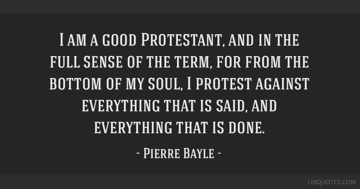 I am a good Protestant, and in the full sense of the term, for from the bottom of my soul, I protest against everything that is said, and everything...