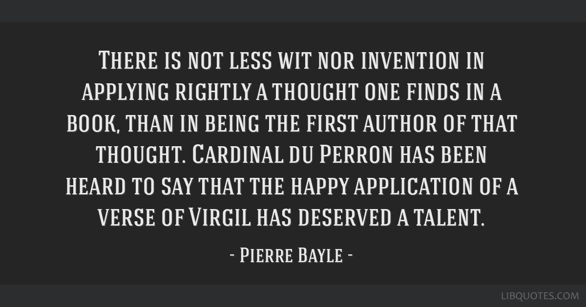 There is not less wit nor invention in applying rightly a thought one finds in a book, than in being the first author of that thought. Cardinal du...