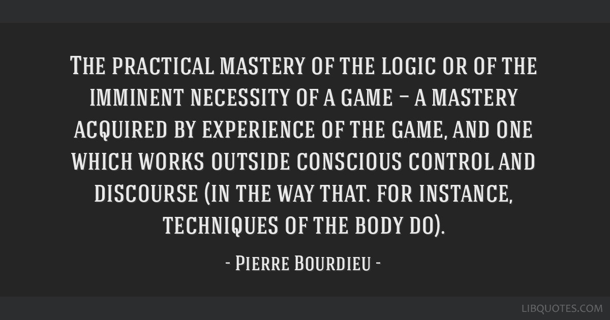 The practical mastery of the logic or of the imminent necessity of a game — a mastery acquired by experience of the game, and one which works...