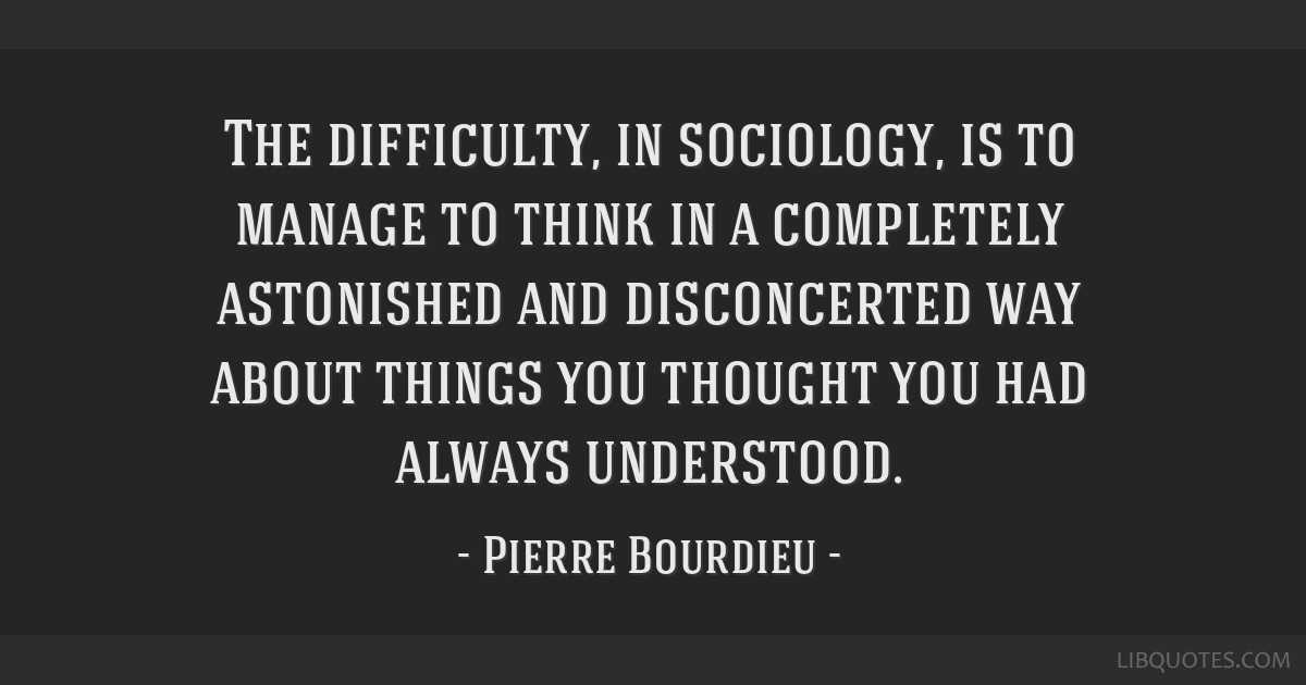 The Difficulty In Sociology Is To Manage To Think In A Completely