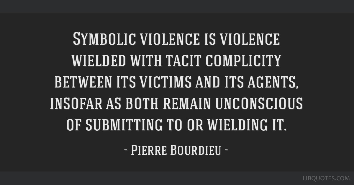 Symbolic violence is violence wielded with tacit complicity between its victims and its agents, insofar as both remain unconscious of submitting to...