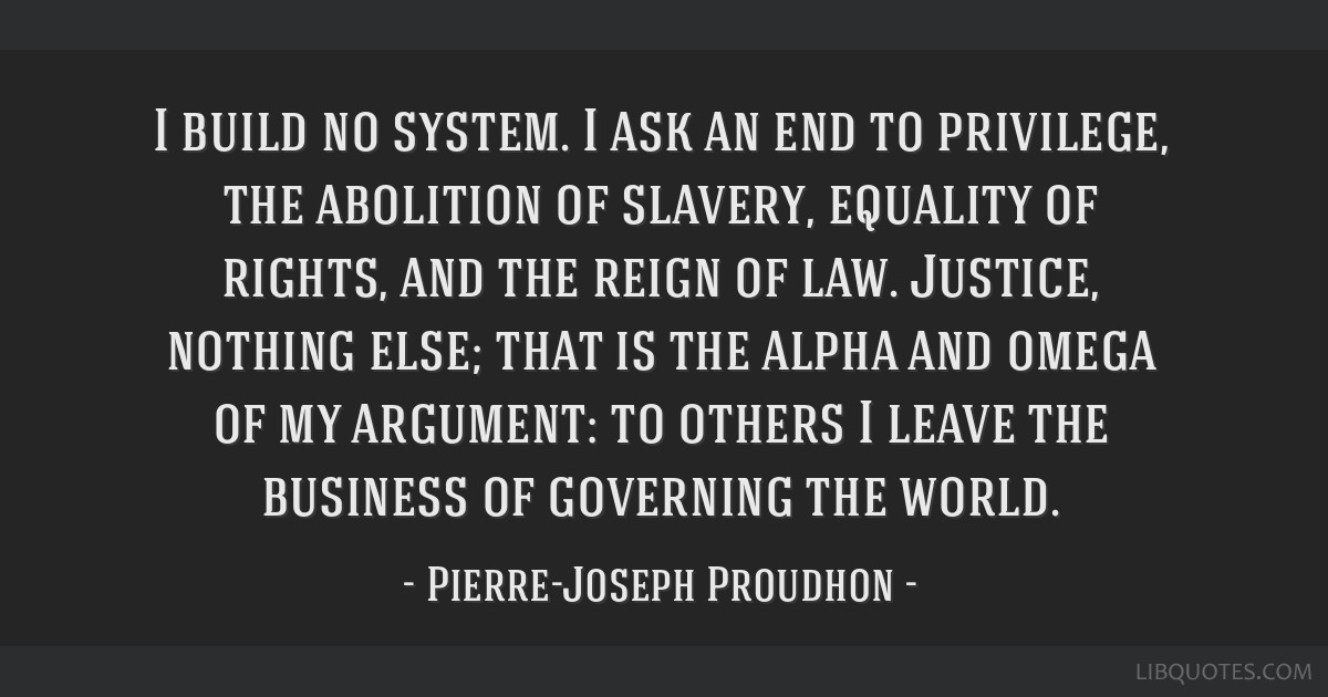 I build no system. I ask an end to privilege, the abolition of slavery, equality of rights, and the reign of law. Justice, nothing else; that is the...
