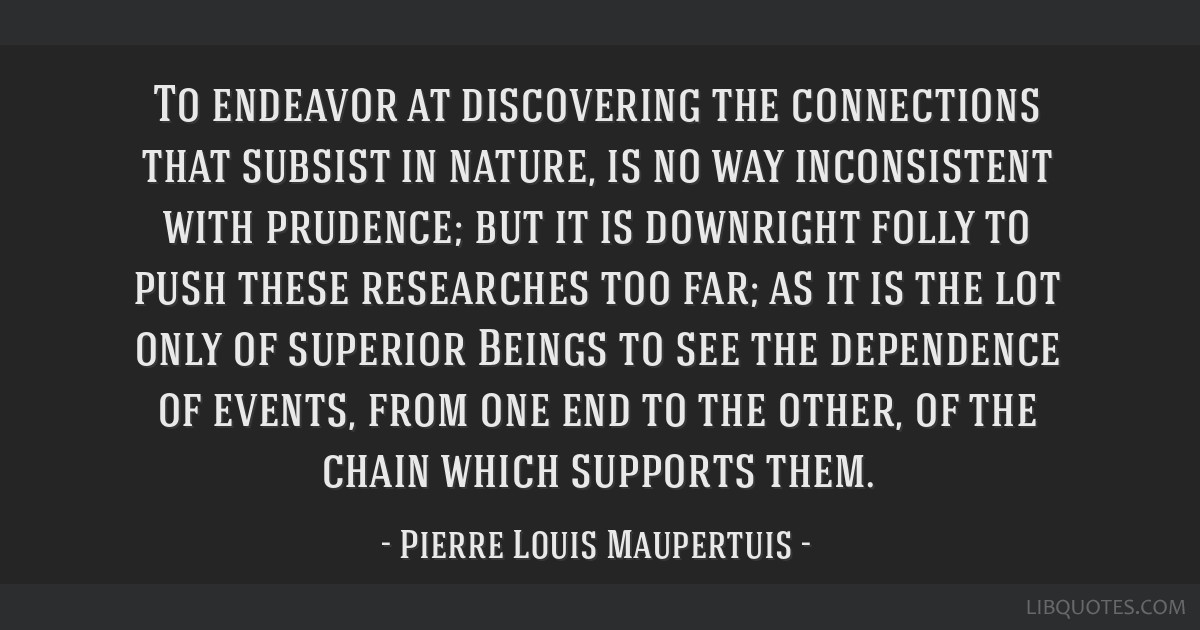 To endeavor at discovering the connections that subsist in nature, is no way inconsistent with prudence; but it is downright folly to push these...