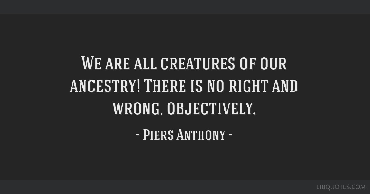 We are all creatures of our ancestry! There is no right and wrong, objectively.