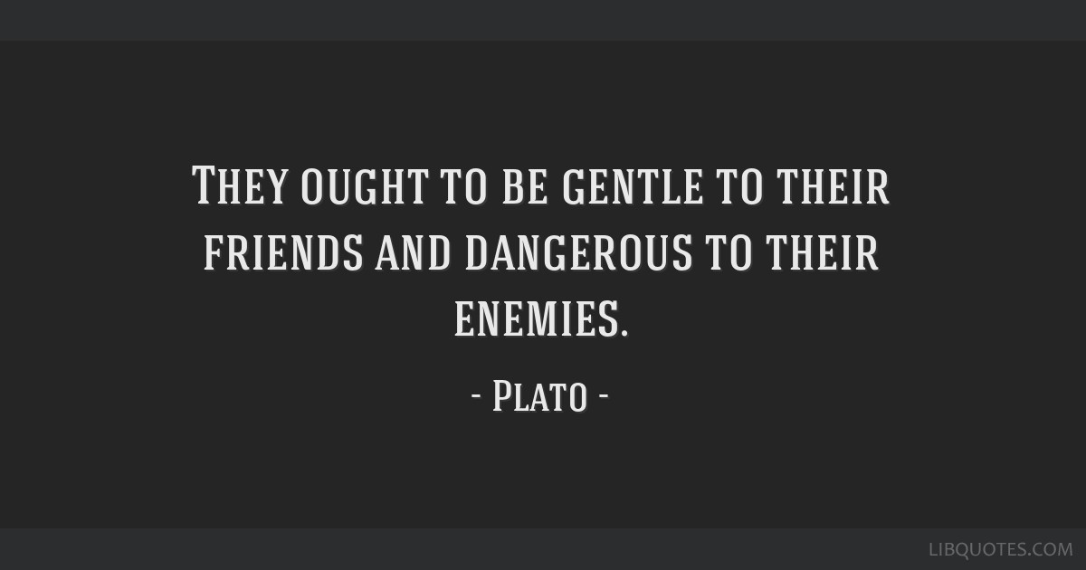 They ought to be gentle to their friends and dangerous to their enemies.