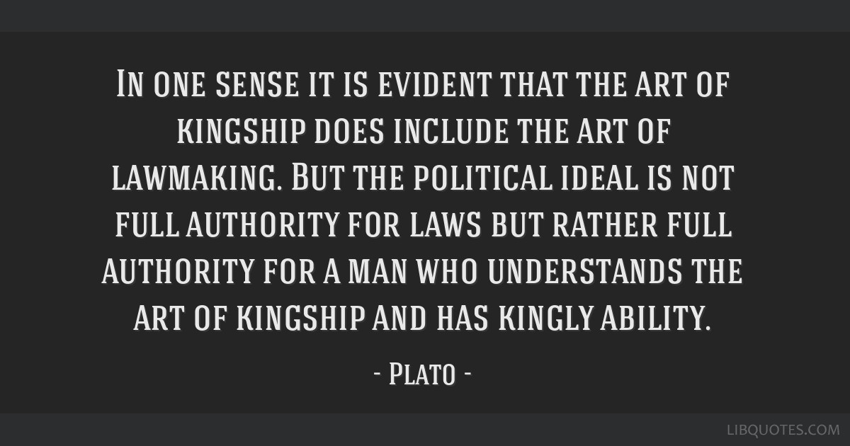 In one sense it is evident that the art of kingship does include the art of lawmaking. But the political ideal is not full authority for laws but...