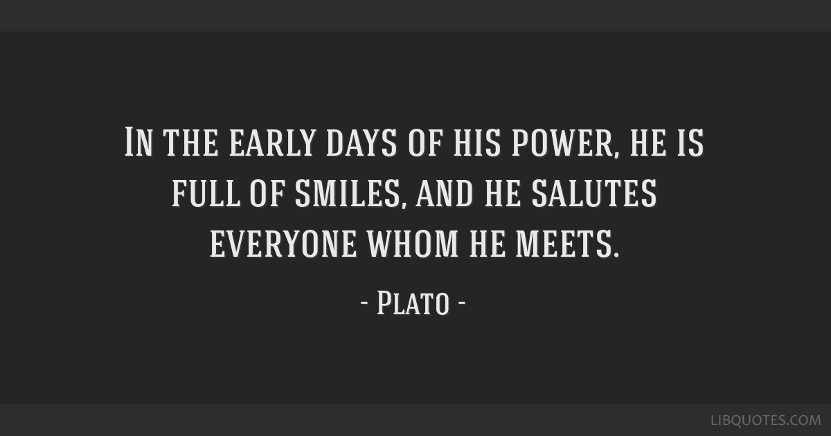In the early days of his power, he is full of smiles, and he salutes everyone whom he meets.