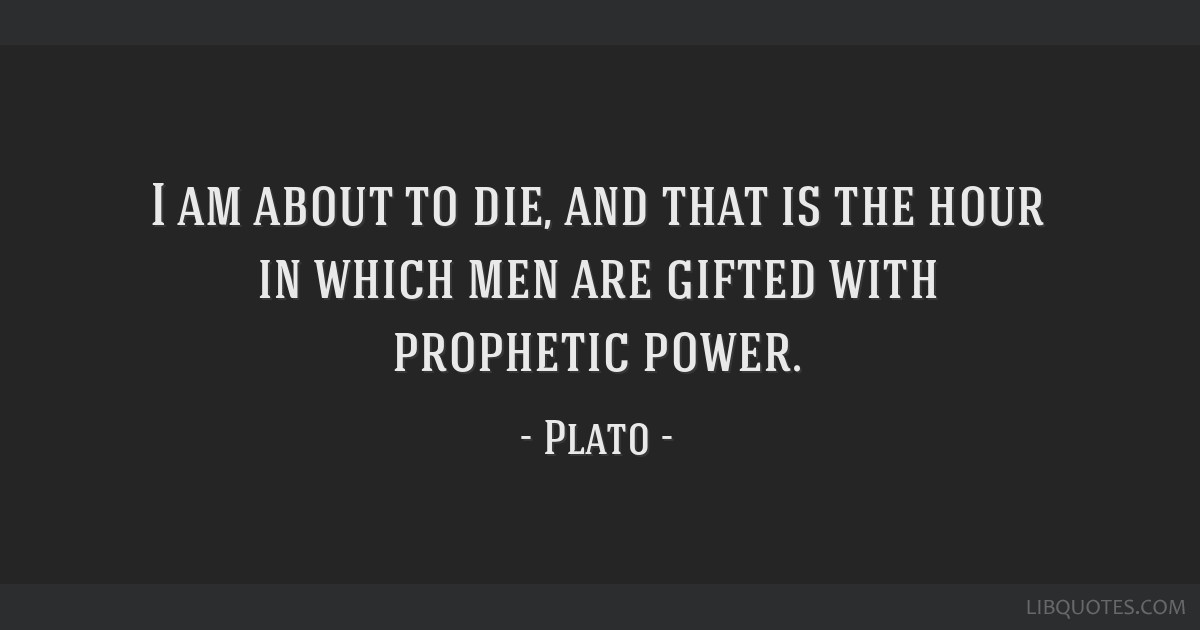 I am about to die, and that is the hour in which men are gifted with prophetic power.