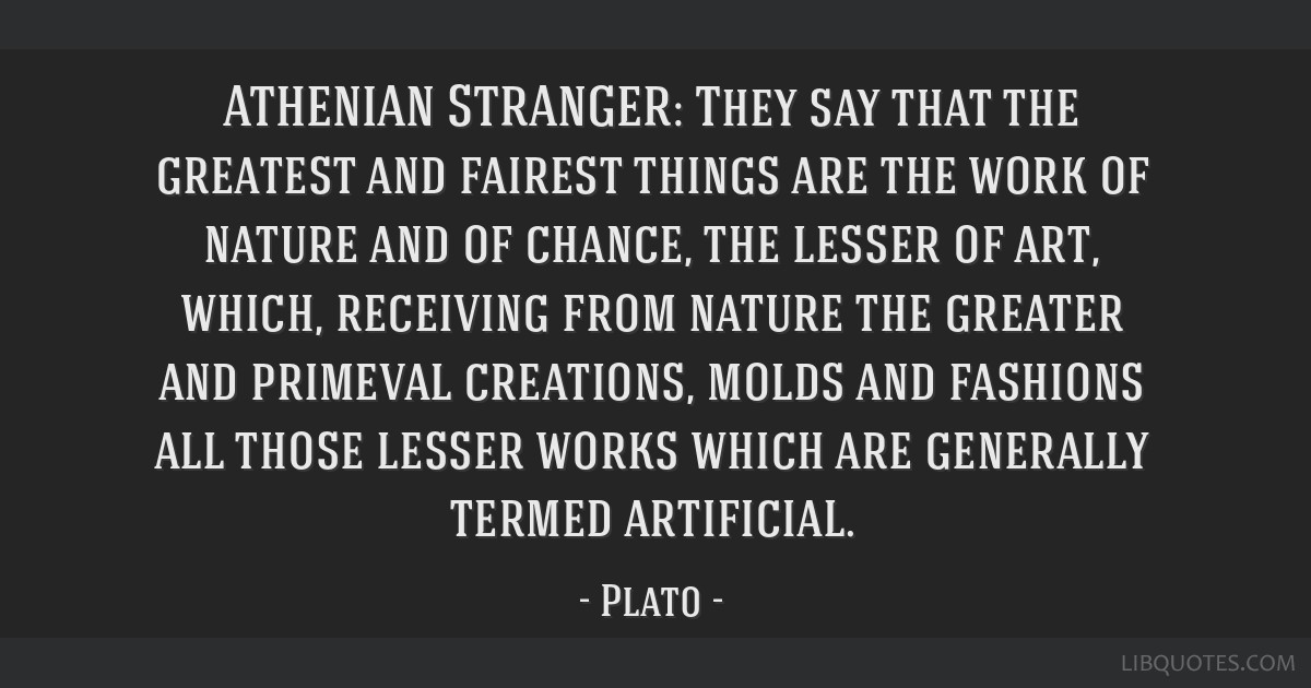 ATHENIAN STRANGER: They say that the greatest and fairest things are the work of nature and of chance, the lesser of art, which, receiving from...