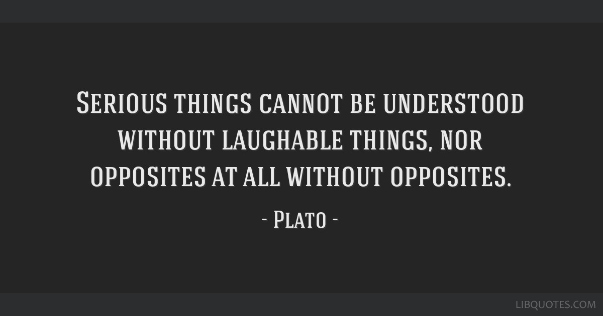 Serious things cannot be understood without laughable things, nor opposites at all without opposites.